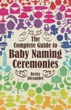 The Complete Guide To Baby Naming Ceremonies ebook by Becky Alexander