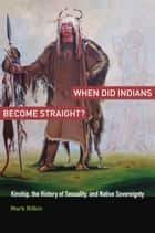 When Did Indians Become Straight? - Kinship, the History of Sexuality, and Native Sovereignty ebook by Mark Rifkin