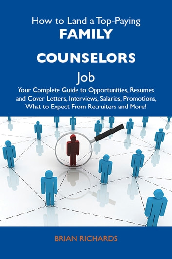 How to Land a Top-Paying Family counselors Job: Your Complete Guide to Opportunities, Resumes and Cover Letters, Interviews, Salaries, Promotions, What to Expect From Recruiters and More ebook by Richards Brian