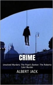 Crime: Unsolved Murders: The Pope's Banker: The Roberto Calvi Murder ebook by Albert Jack