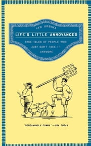 Life's Little Annoyances - True Tales of People Who Just Can't Take It Anymore ebook by Ian Urbina
