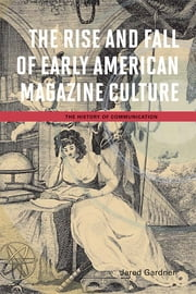 The Rise and Fall of Early American Magazine Culture ebook by Jared Gardner