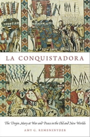 La Conquistadora - The Virgin Mary at War and Peace in the Old and New Worlds ebook by Amy G. Remensnyder