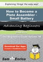 How to Become a Plate Assembler - Small Battery ebook by Catharine Scruggs