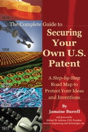 The Complete Guide to Securing Your Own U.S. Patent - A Step-by-Step Road Map to Protect Your Ideas and Inventions ebook by Jamaine Burrell