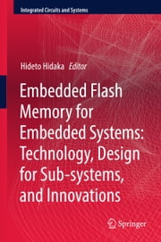 Embedded Flash Memory for Embedded Systems: Technology, Design for Sub-systems, and Innovations ebook by Hideto Hidaka