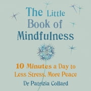 The Little Book of Mindfulness - 10 minutes a day to less stress, more peace audiobook by Dr Patrizia Collard