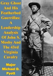 Gray Ghost And His Featherbed Guerrillas: A Leadership Analysis Of John S. Mosby And The 43rd Virginia Cavalry ebook by Major Michael D. Pyott