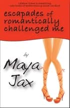 Escapades Of Romantically Challenged Me ebook by Maya Jax