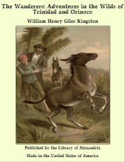 The Wanderers: Adventures in the Wilds of Trinidad and Orinoco ebook by William Henry Giles Kingston