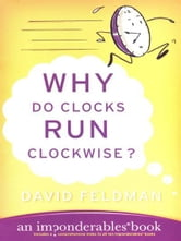 Why Do Clocks Run Clockwise? - Mysteries of Everyday Life Explained ebook by David Feldman