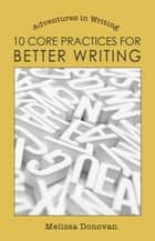 10 Core Practices for Better Writing (Adventures in Writing) ebook by Melissa Donovan