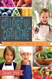 Colorful Cooking: Healthy and Fun Recipes that Kids Can Make ebook by Jacque Wick