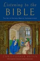 Listening to the Bible - The Art of Faithful Biblical Interpretation ebook by Christopher Bryan, David Landon