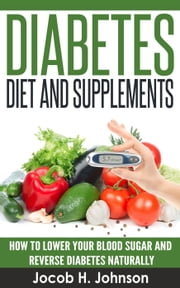 Diabetes Diet and Supplements: How to Lower Your Blood Sugar and Reverse Diabetes Naturally - Diabetic Living, #1 ebook by Jacob H. Johnson