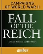 Campaigns of WWII: Fall of the Reich - D-Day, Arnhem, Bulge and Berlin ebook by Duncan Anderson, Lloyd Clark