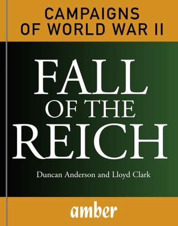 Campaigns of WWII: Fall of the Reich - D-Day, Arnhem, Bulge and Berlin ebook by Duncan Anderson,Lloyd Clark