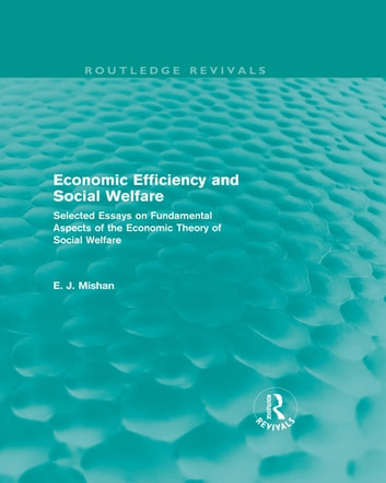 Economic Efficiency and Social Welfare (Routledge Revivals) - Selected Essays on Fundamental Aspects of the Economic Theory of Social Welfare ebook by E. J. Mishan