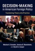 Decision-Making in American Foreign Policy - Translating Theory into Practice ebook by Nikolas K. Gvosdev, Jessica D. Blankshain, David A. Cooper