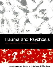 Trauma and Psychosis - New Directions for Theory and Therapy ebook by Warren Larkin,Anthony P. Morrison