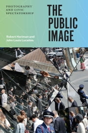 The Public Image - Photography and Civic Spectatorship ebook by Robert Hariman,John Louis Lucaites