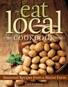 The Eat Local Cookbook - Seasonal Recipes from a Maine Farm ebook by Lisa Turner