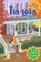 How Tia Lola Ended Up Starting Over ebook by Julia Alvarez