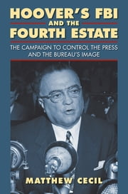 Hoover's FBI and the Fourth Estate - The Campaign to Control the Press and the Bureau's Image ebook by Matthew Cecil