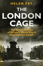 London Cage - The Secret History of Britain's World War II Interrogation Centre ebook by Helen Fry