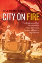 City on Fire - The Explosion that Devastated a Texas Town and Ignited a Historic Legal Battle ebook by Bill Minutaglio