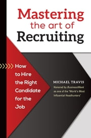 Mastering the Art of Recruiting: How to Hire the Right Candidate for the Job ebook by Michael Travis