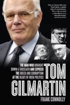 Tom Gilmartin - The Man Who Brought Down a Taoiseach and Exposed the Greed and Corruption at the Heart of Irish Politics ebook by Frank Connolly
