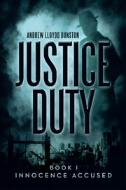 Justice Duty - Book I Innocence Accused ebook by Andrew Lloydd Dunston