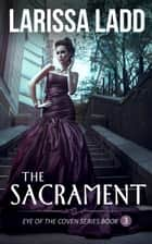 The Sacrament - Eye of the Coven Series, #3 ebook by Larissa Ladd