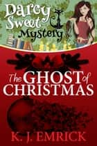 The Ghost of Christmas - Darcy Sweet Mystery, #4 ebook by K.J. Emrick
