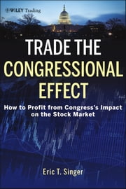 Trade the Congressional Effect - How To Profit from Congress's Impact on the Stock Market ebook by Eric T. Singer