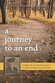 A Journey To An End - A Daughter Takes Her Father From His Home to Hers, From a Nursing Home to a Funeral Home ebook by Anita Dennler Dahlby