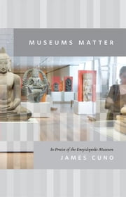 Museums Matter - In Praise of the Encyclopedic Museum ebook by James Cuno