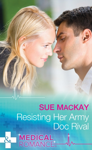 Resisting Her Army Doc Rival (Mills & Boon Medical) ebook by Sue MacKay