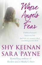Where Angels Fear - A Terrifying True Story of Little Children Trapped in a World of Abuse and Suffering ebook by Shy Keenan