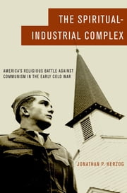 The Spiritual-Industrial Complex - America's Religious Battle against Communism in the Early Cold War ebook by Jonathan P. Herzog
