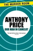 Our Man in Camelot ebook by Anthony Price