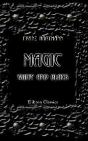 Magic, White and Black, or the Science of Finite and Infinite Life, Containing Practical Hints for Students in Occultism. ebook by Franz Hartmann