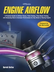 Engine Airflow HP1537 - A Practical Guide to Airflow Theory, Parts Testing, Flow Bench Testing and Analy zing Data to Increase Performance for Any Street or Racing Engine ebook by Harold Bettes