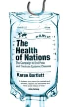 The Health of Nations - The Campaign to End Polio and Eradicate Epidemic Diseases ebook by Karen Bartlett