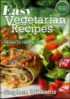 Easy Vegetarian Recipes: Recipes For Healthy Living ebook by Stephen Williams