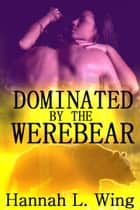 Dominated By the Werebear ebook by Hannah L. Wing