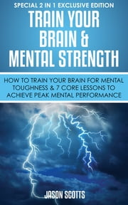 Train Your Brain & Mental Strength : How to Train Your Brain for Mental Toughness & 7 Core Lessons to Achieve Peak Mental Performance - (Special 2 In 1 Exclusive Edition) ebook by Jason Scotts