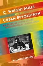 C. Wright Mills and the Cuban Revolution - An Exercise in the Art of Sociological Imagination ebook by A. Javier Treviño