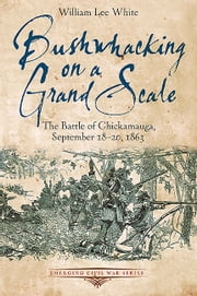 Bushwhacking on a Grand Scale - The Battle of Chickamauga, September 18-20, 1863 ebook by William Lee White